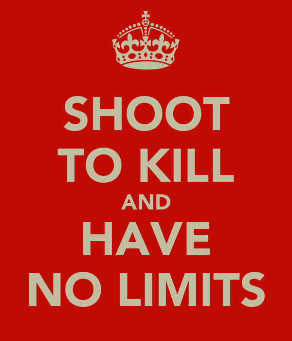 SHOOT TO KILL AND HAVE NO LIMITS