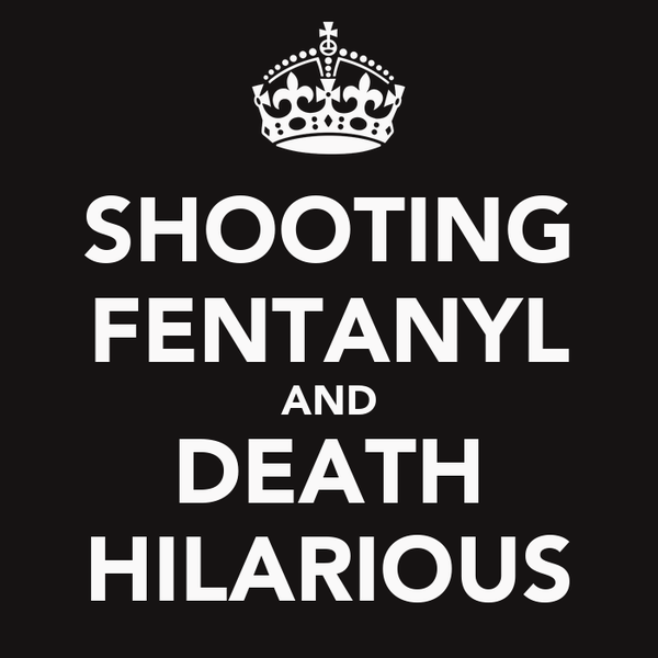SHOOTING FENTANYL AND DEATH HILARIOUS