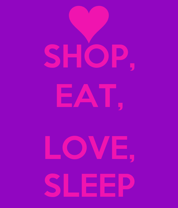 SHOP, EAT,  LOVE, SLEEP