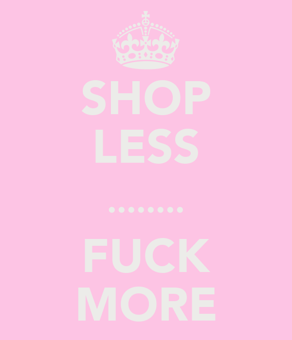 SHOP LESS ........ FUCK MORE