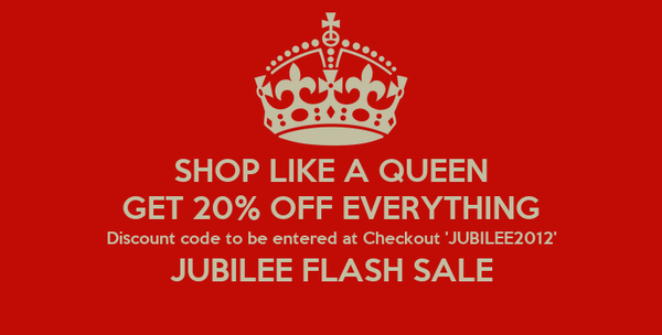 SHOP LIKE A QUEEN GET 20% OFF EVERYTHING Discount code to be entered at Checkout 'JUBILEE2012' JUBILEE FLASH SALE