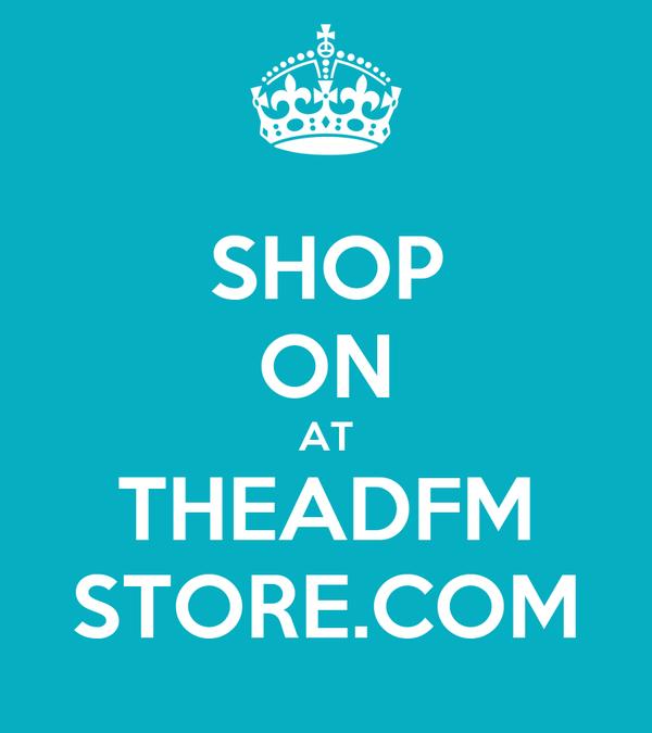 SHOP ON AT THEADFM STORE.COM