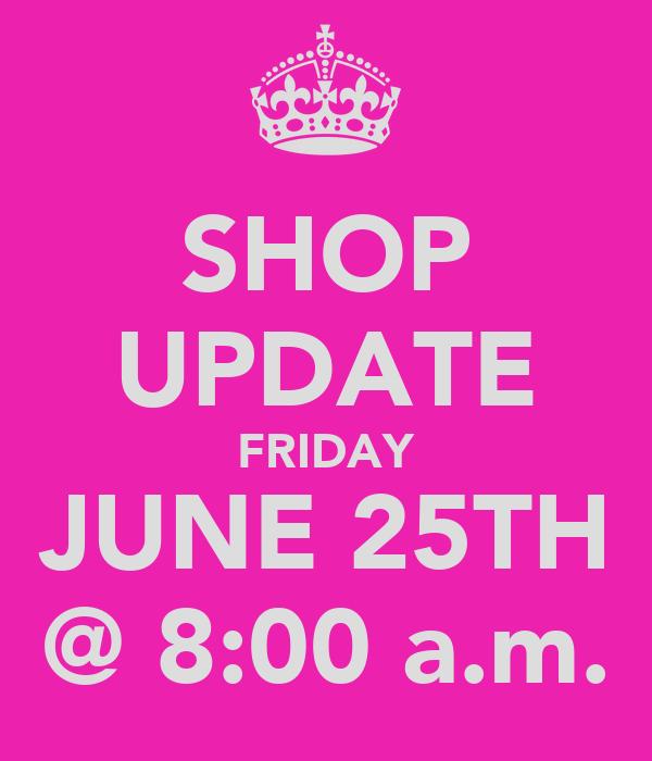 SHOP UPDATE FRIDAY JUNE 25TH @ 8:00 a.m.