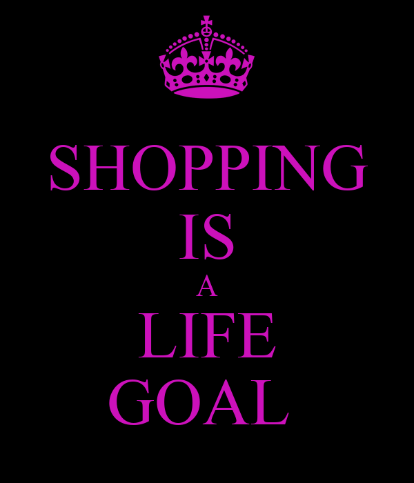 SHOPPING IS A LIFE GOAL