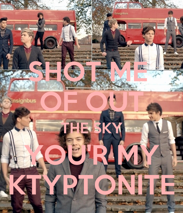 SHOT ME  OF OUT THE SKY YOU'R MY KTYPTONITE