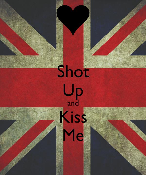 Shot Up and Kiss Me