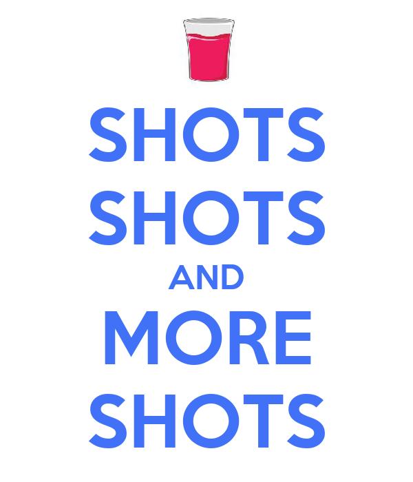 SHOTS SHOTS AND MORE SHOTS