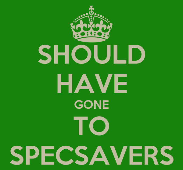SHOULD HAVE GONE TO SPECSAVERS