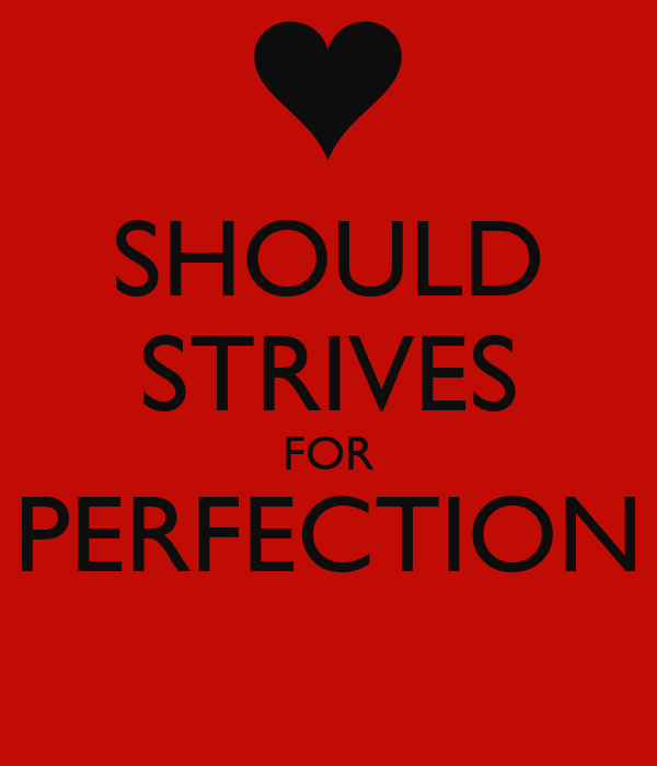 SHOULD STRIVES FOR PERFECTION