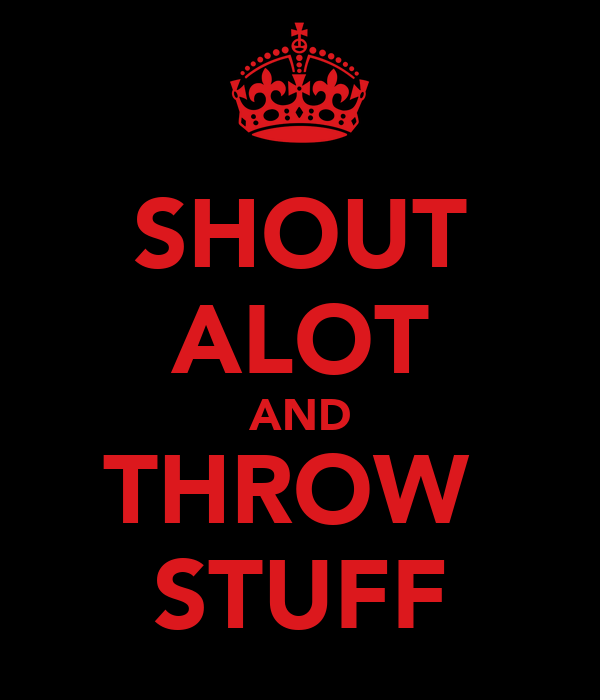 SHOUT ALOT AND THROW  STUFF