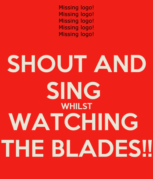 SHOUT AND SING  WHILST WATCHING  THE BLADES!!
