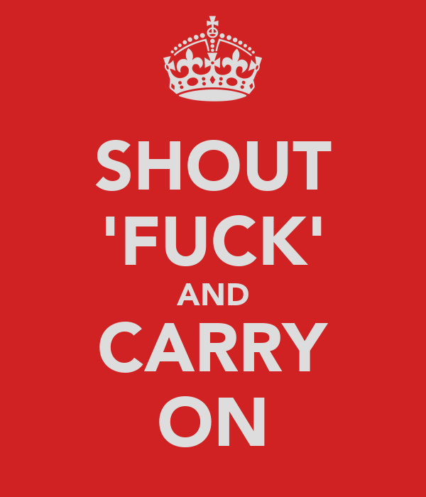 SHOUT 'FUCK' AND CARRY ON