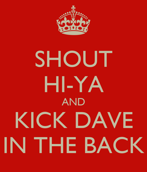 SHOUT HI-YA AND KICK DAVE IN THE BACK
