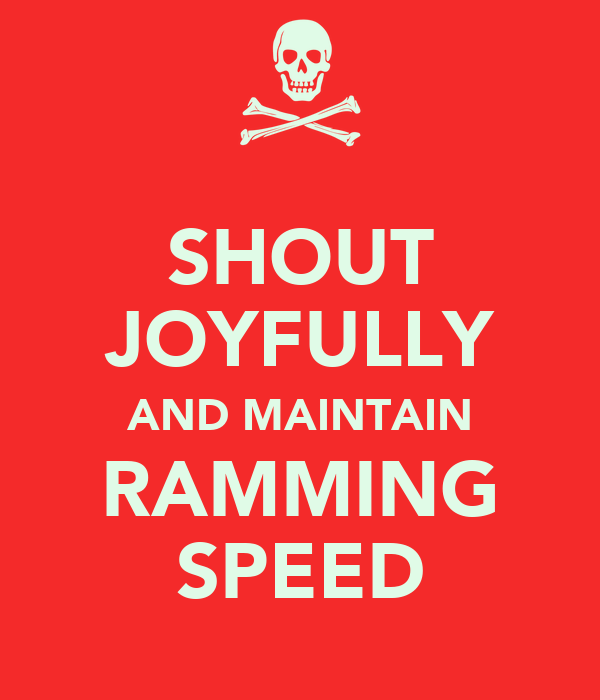 SHOUT JOYFULLY AND MAINTAIN RAMMING SPEED