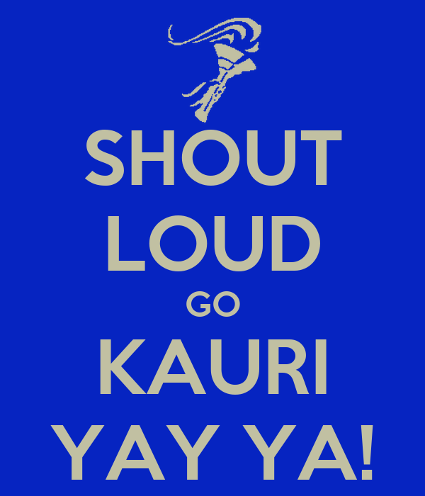SHOUT LOUD GO KAURI YAY YA!