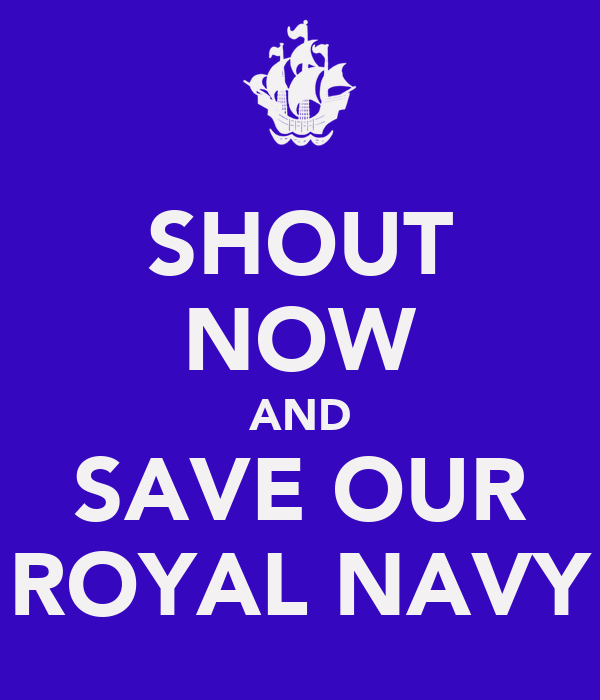 SHOUT NOW AND SAVE OUR ROYAL NAVY