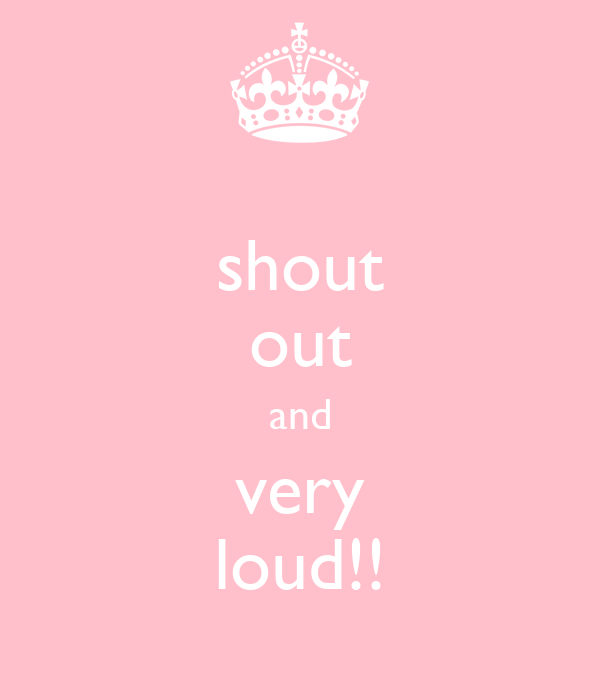 shout out and very loud!!