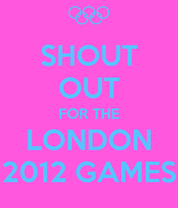 SHOUT OUT FOR THE LONDON 2012 GAMES
