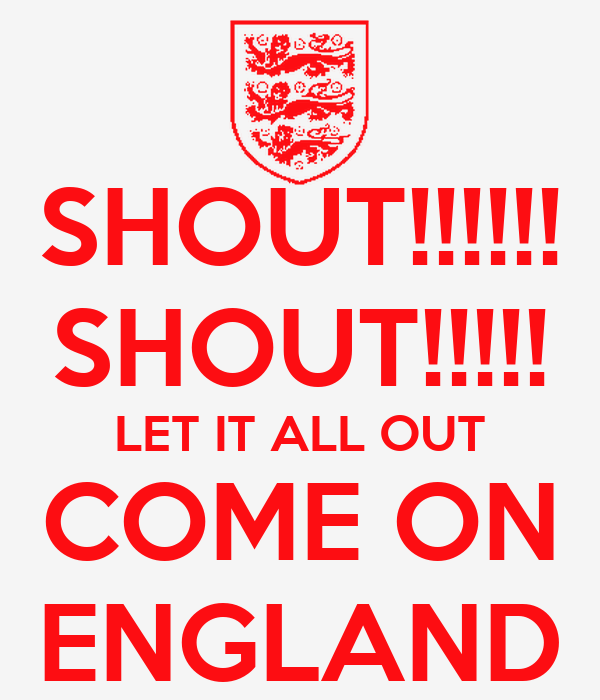 SHOUT!!!!!! SHOUT!!!!! LET IT ALL OUT COME ON ENGLAND