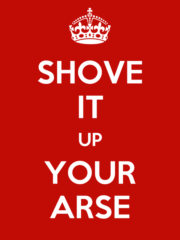 SHOVE IT UP YOUR ARSE