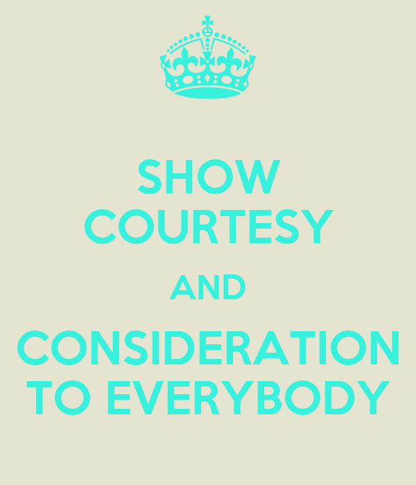 SHOW COURTESY AND CONSIDERATION TO EVERYBODY