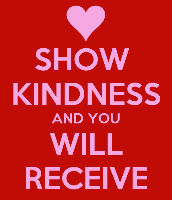 SHOW  KINDNESS AND YOU WILL RECEIVE