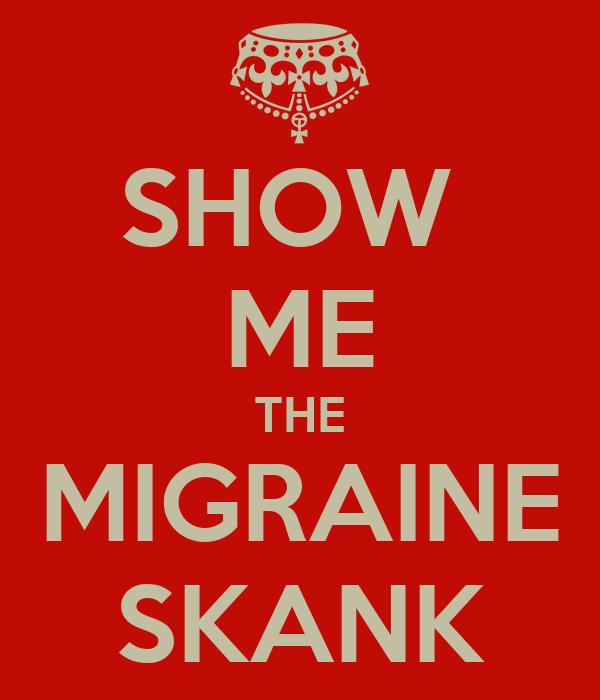 SHOW  ME THE MIGRAINE SKANK