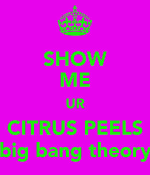 SHOW ME UR CITRUS PEELS ( big bang theory )