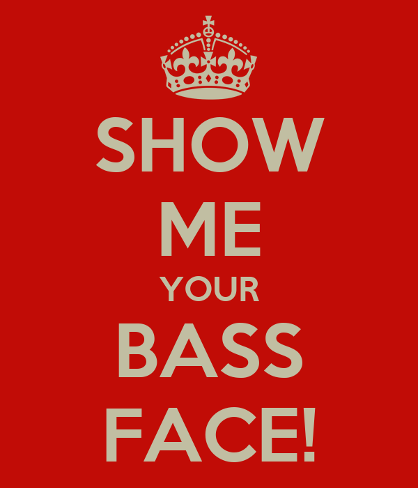 SHOW ME YOUR BASS FACE!