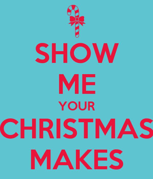 SHOW ME YOUR CHRISTMAS MAKES
