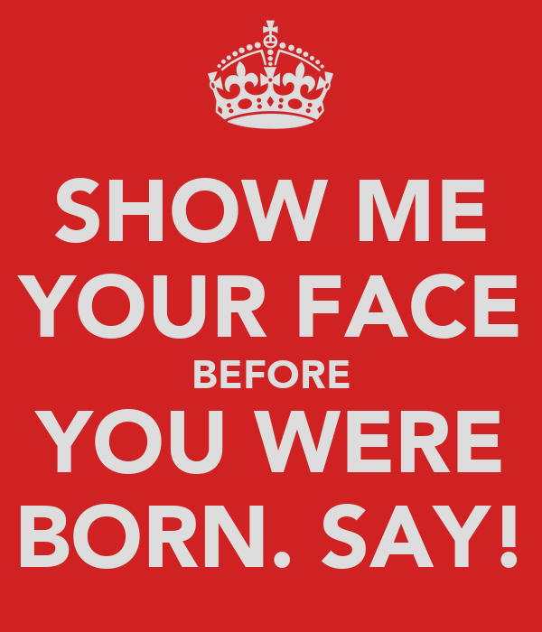 SHOW ME YOUR FACE BEFORE YOU WERE BORN. SAY!