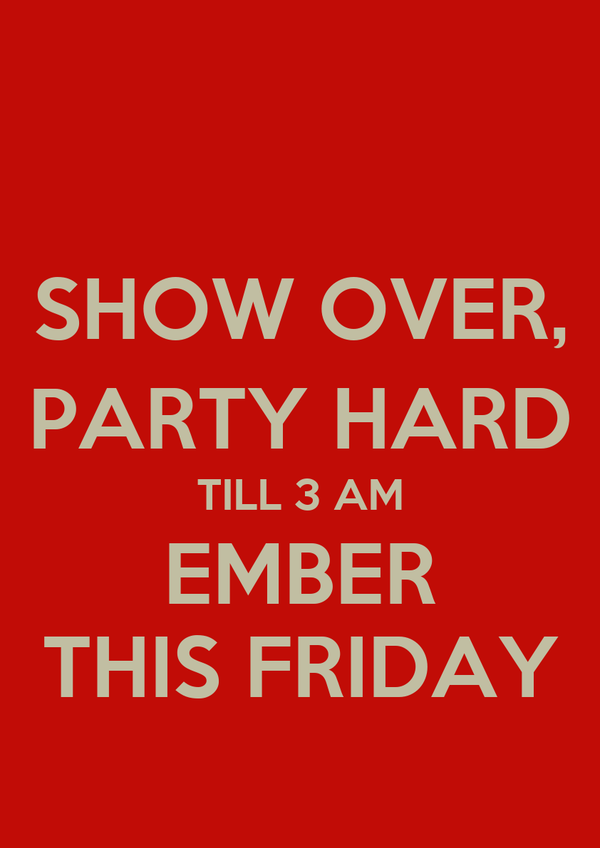 SHOW OVER, PARTY HARD TILL 3 AM EMBER THIS FRIDAY