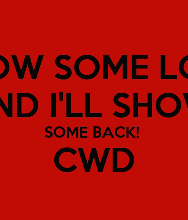 SHOW SOME LOVE AND I'LL SHOW  SOME BACK!  CWD