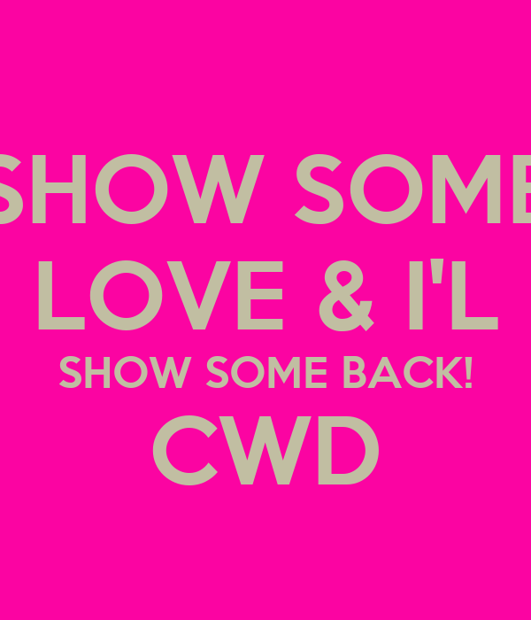 SHOW SOME LOVE & I'L SHOW SOME BACK! CWD