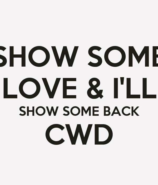 SHOW SOME LOVE & I'LL SHOW SOME BACK CWD