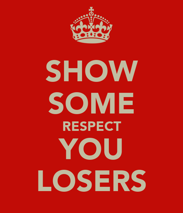 SHOW SOME RESPECT YOU LOSERS