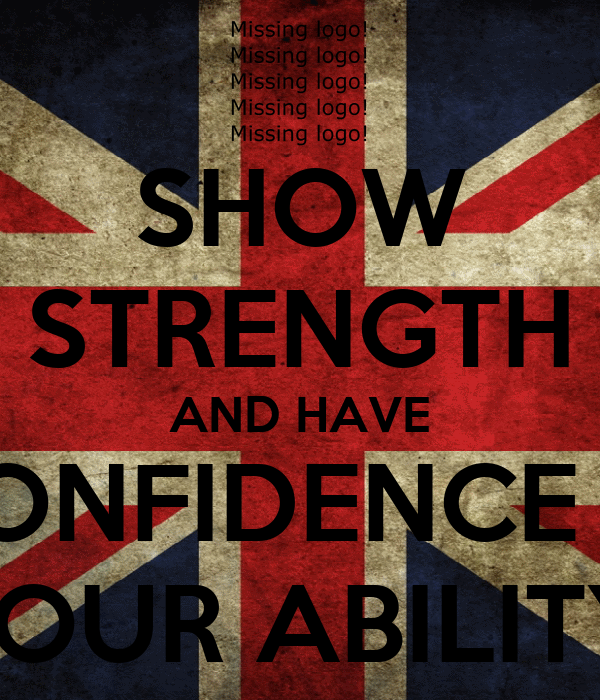 SHOW STRENGTH AND HAVE CONFIDENCE IN YOUR ABILITY!