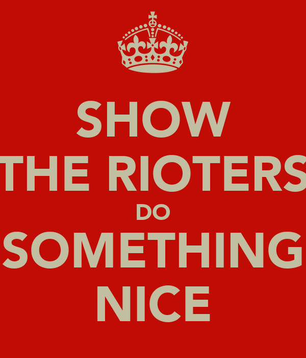 SHOW THE RIOTERS DO SOMETHING NICE