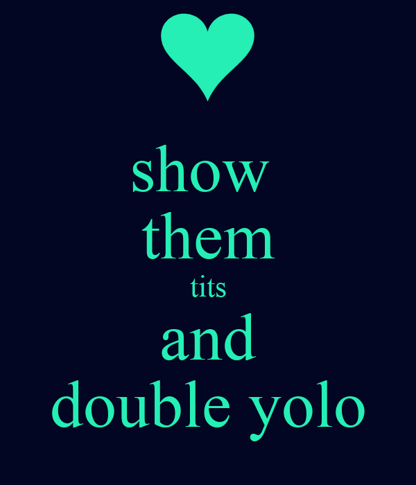 show  them tits and double yolo