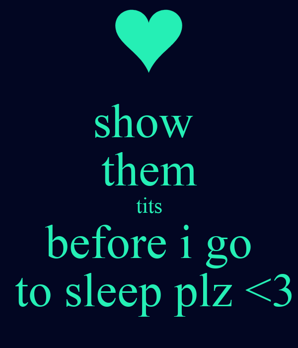 show  them tits before i go  to sleep plz <3