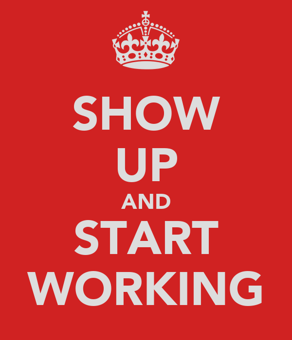 SHOW UP AND START WORKING