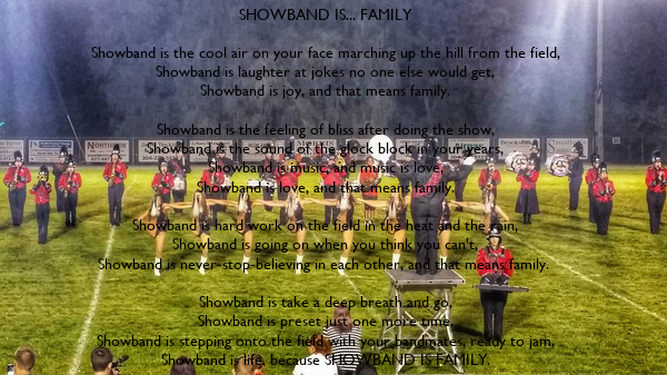SHOWBAND IS... FAMILY  Showband is the cool air on your face marching up the hill from the field, Showband is laughter at jokes no one else would get, Showband is joy, and that