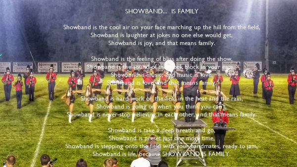 SHOWBAND...  IS FAMILY  Showband is the cool air on your face marching up the hill from the field, Showband is laughter at jokes no one else would get, Showband is joy, and