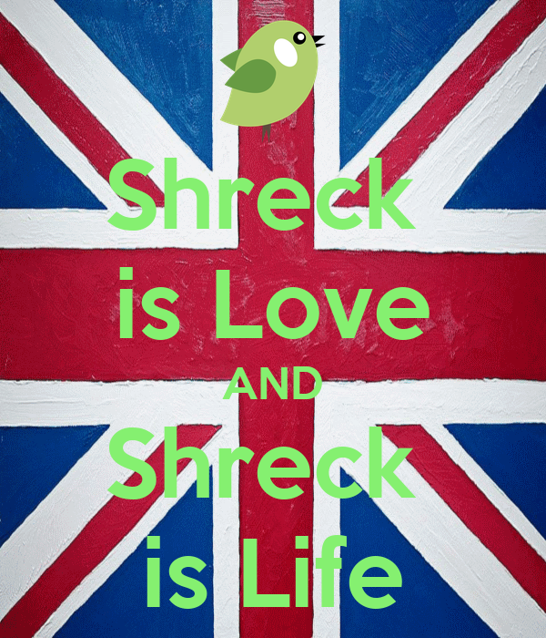 Shreck  is Love AND Shreck  is Life