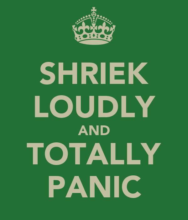 SHRIEK LOUDLY AND TOTALLY PANIC