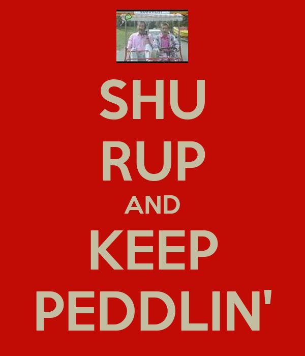 SHU RUP AND KEEP PEDDLIN'