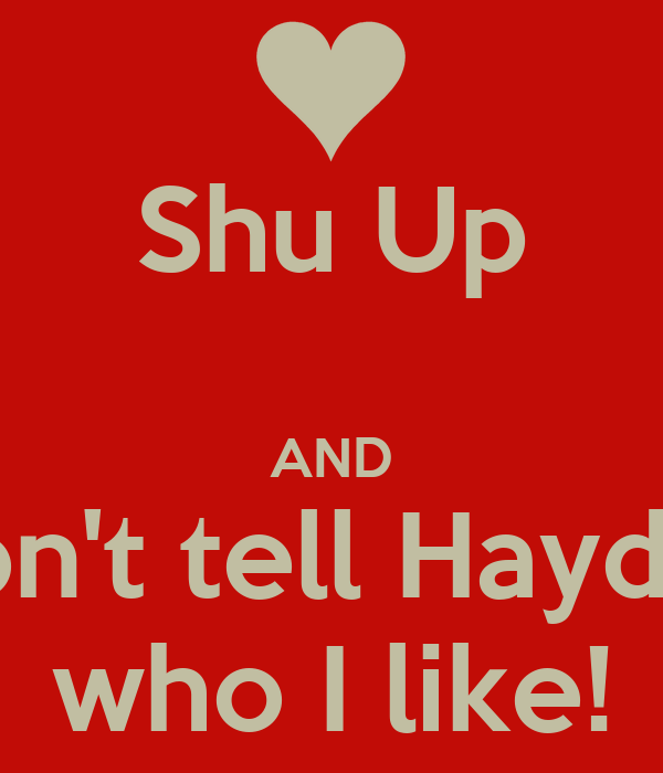 Shu Up  AND Don't tell Hayden who I like!