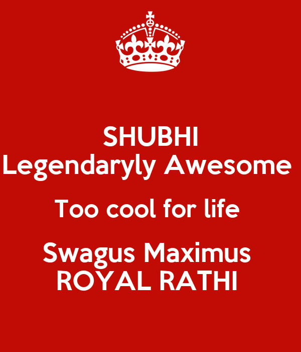 SHUBHI Legendaryly Awesome  Too cool for life  Swagus Maximus  ROYAL RATHI