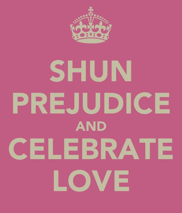 SHUN PREJUDICE AND CELEBRATE LOVE