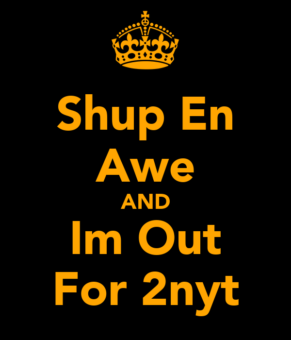 Shup En Awe AND Im Out For 2nyt